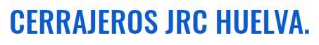 Cerrajeros JRC Huelva - Cerrajeros en Huelva