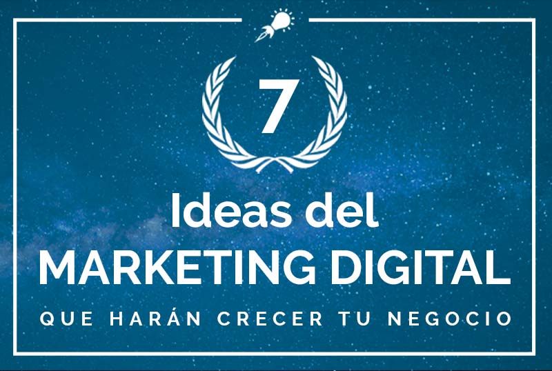 7 Ideas del Marketing Digital que harán crecer tu negocio
