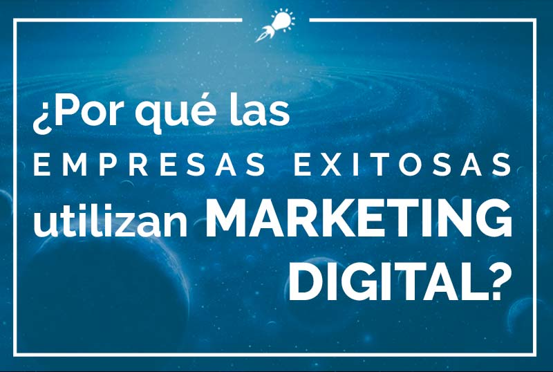 ¿Por qué las empresas exitosas utilizan Marketing Digital?