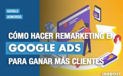 Cómo hacer remarketing en Google Ads para ganar más clientes